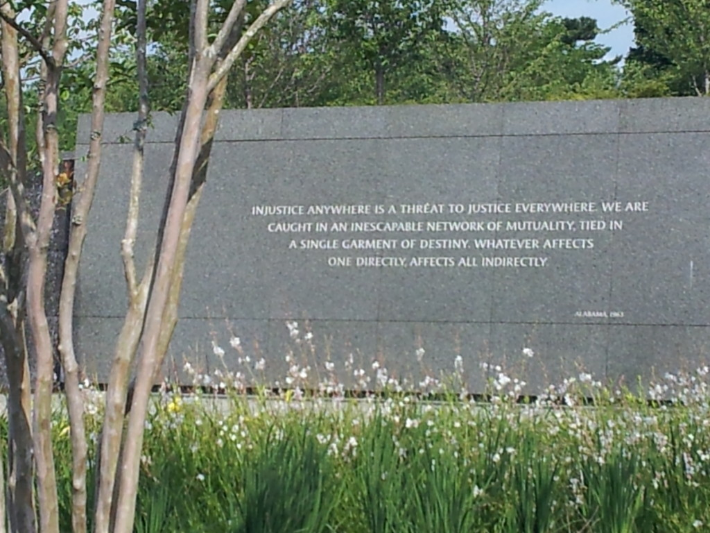 "Martin Luther King, Jr. quote at the MLK Jr. National Memorial in Washington, DC:: ""Injustice anywhere is a threat to justice everywhere.  We are caught in an inescapable network of mutuality, tied in a single garment of destiny.  Whatever affects one directly affects all indirectly."""