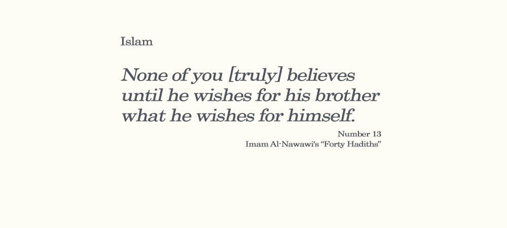 "None of you [truly] believes until he wishes for his brother what he wishes for himself. Number 13 Imam Al-Nawawi's ""Forty Hadiths"""